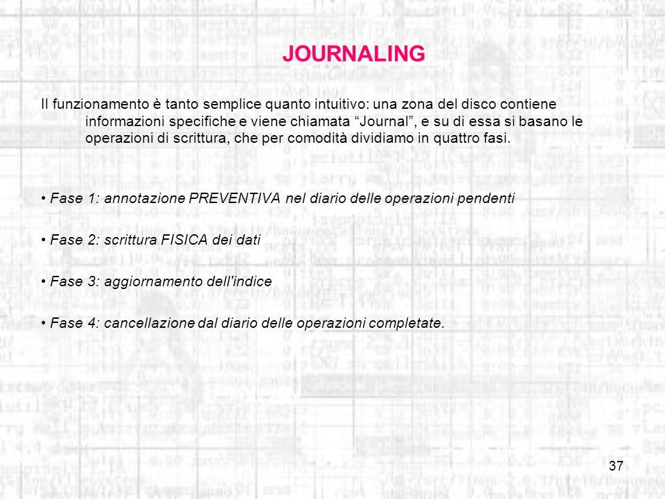 37 JOURNALING Il funzionamento è tanto semplice quanto intuitivo: una zona del disco contiene informazioni specifiche e viene chiamata Journal, e su d
