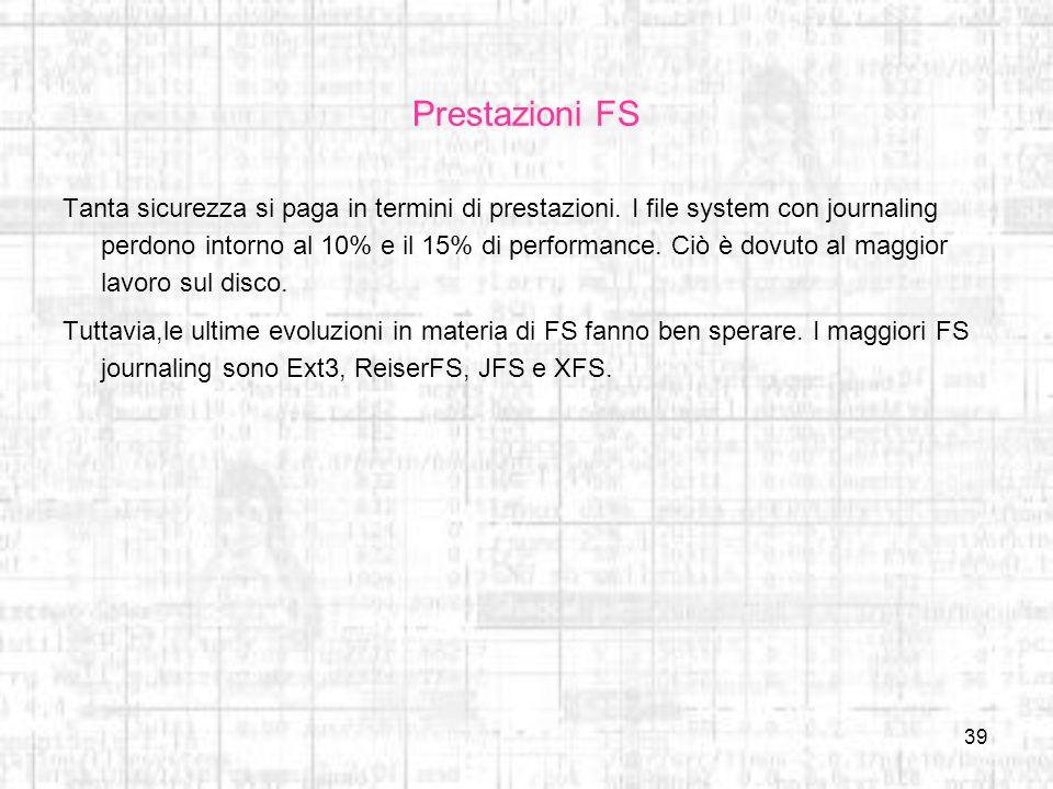 39 Prestazioni FS Tanta sicurezza si paga in termini di prestazioni. I file system con journaling perdono intorno al 10% e il 15% di performance. Ciò