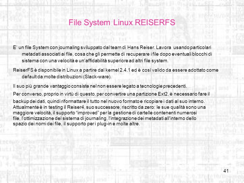 41 File System Linux REISERFS E un file System con journaling sviluppato dal team di Hans Reiser. Lavora usando particolari metadati associati ai file