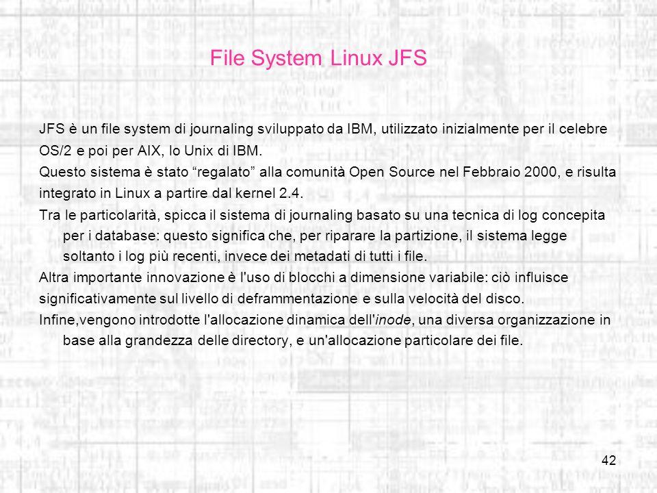 42 File System Linux JFS JFS è un file system di journaling sviluppato da IBM, utilizzato inizialmente per il celebre OS/2 e poi per AIX, lo Unix di I
