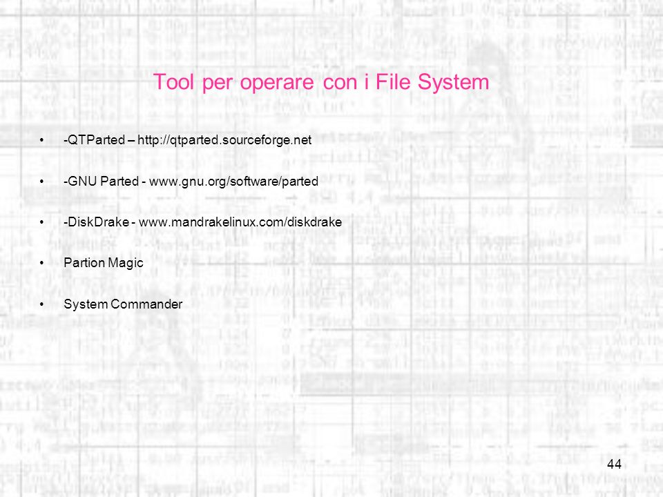 44 Tool per operare con i File System -QTParted – http://qtparted.sourceforge.net -GNU Parted - www.gnu.org/software/parted -DiskDrake - www.mandrakel