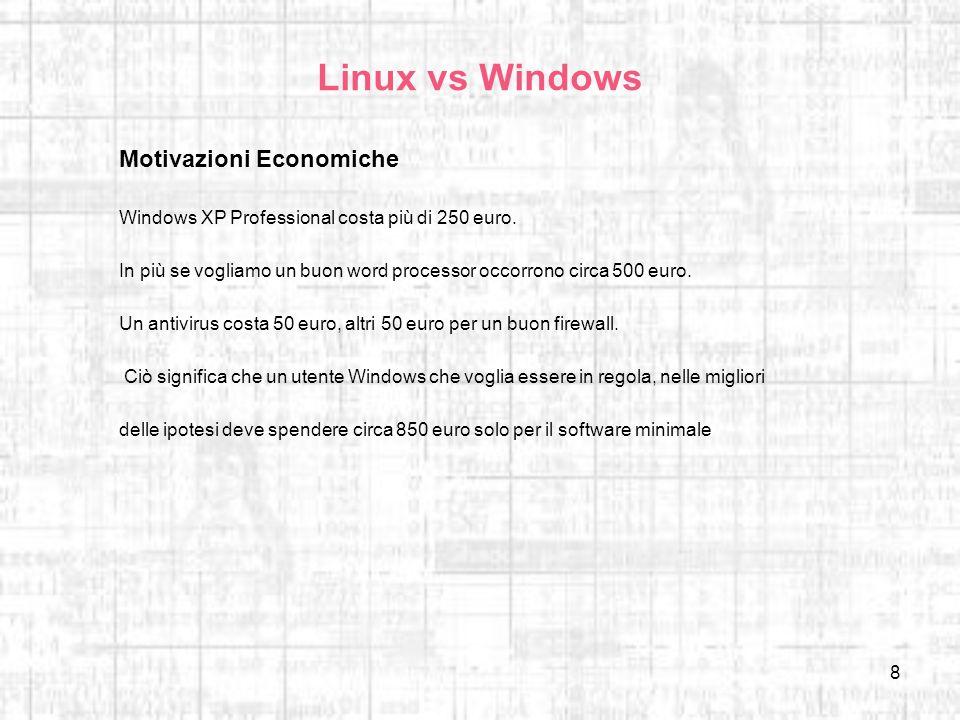 8 Linux vs Windows Motivazioni Economiche Windows XP Professional costa più di 250 euro. In più se vogliamo un buon word processor occorrono circa 500