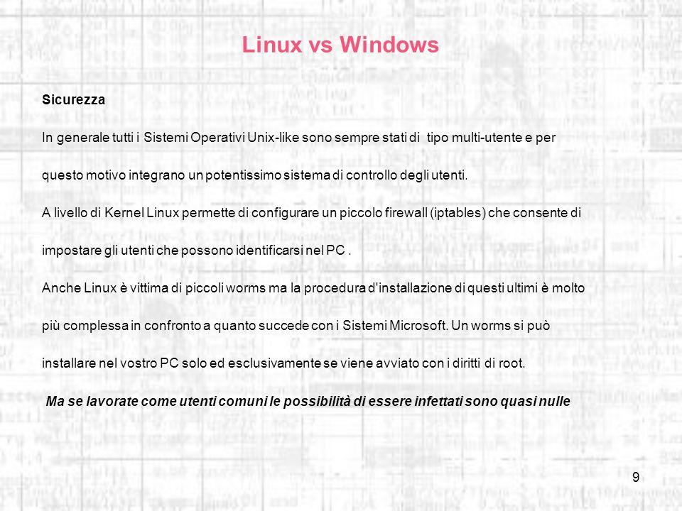 9 Linux vs Windows Sicurezza In generale tutti i Sistemi Operativi Unix-like sono sempre stati di tipo multi-utente e per questo motivo integrano un p