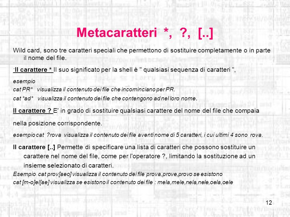 12 Metacaratteri *, ?, [..] Wild card, sono tre caratteri speciali che permettono di sostituire completamente o in parte il nome del file. Il caratter