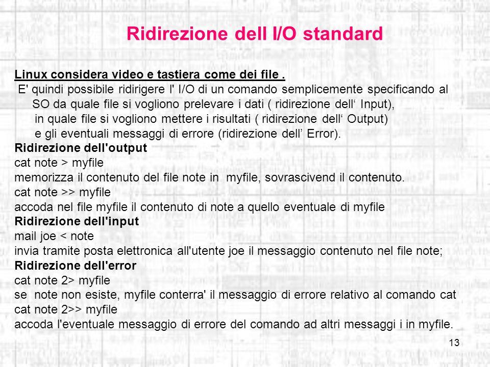 13 Ridirezione dell I/O standard Linux considera video e tastiera come dei file. E' quindi possibile ridirigere l' I/O di un comando semplicemente spe