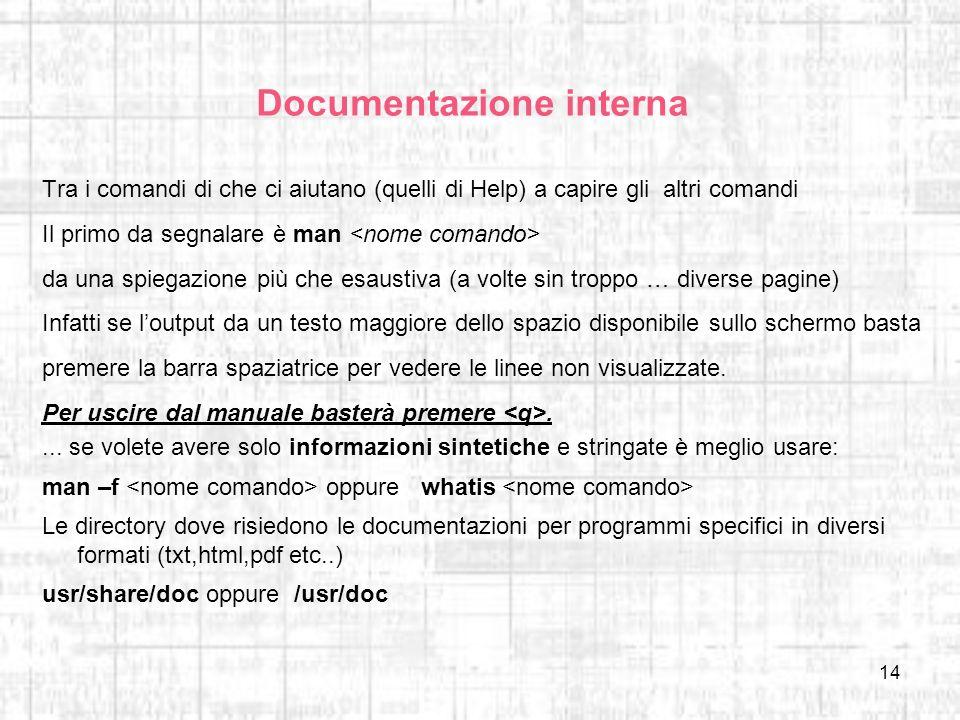 14 Documentazione interna Tra i comandi di che ci aiutano (quelli di Help) a capire gli altri comandi Il primo da segnalare è man da una spiegazione p