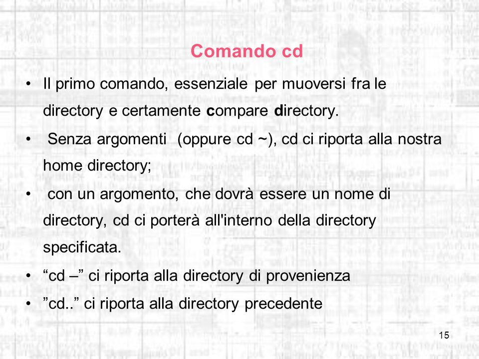 15 Comando cd Il primo comando, essenziale per muoversi fra le directory e certamente compare directory. Senza argomenti (oppure cd ~), cd ci riporta