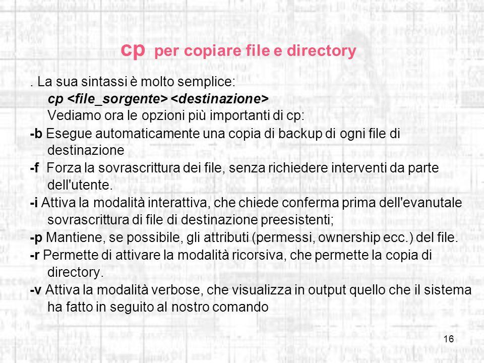 16 cp per copiare file e directory. La sua sintassi è molto semplice: cp Vediamo ora le opzioni più importanti di cp: -b Esegue automaticamente una co