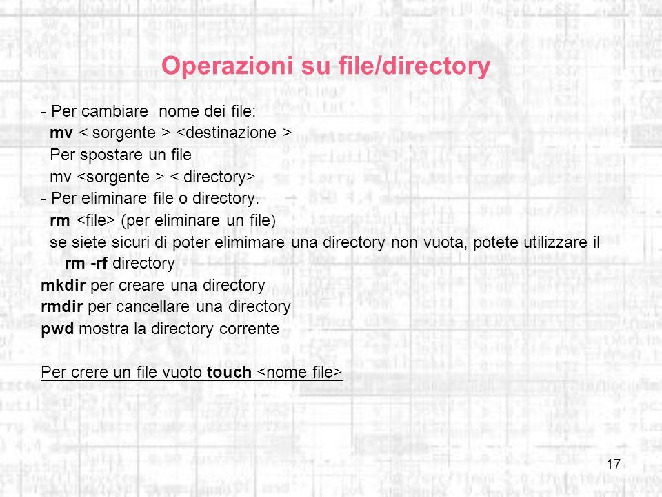 17 Operazioni su file/directory - Per cambiare nome dei file: mv Per spostare un file mv - Per eliminare file o directory. rm (per eliminare un file)