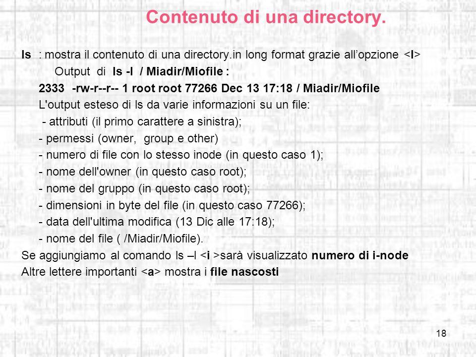 18 Contenuto di una directory. ls:mostra il contenuto di una directory.in long format grazie allopzione Output di ls -l / Miadir/Miofile : 2333 -rw-r-