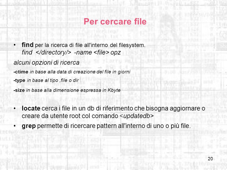 20 Per cercare file find per la ricerca di file all'interno del filesystem. find -name opz alcuni opzioni di ricerca -ctime in base alla data di creaz
