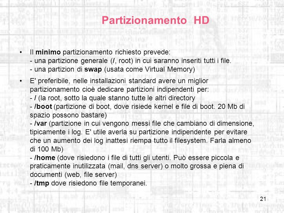 21 Partizionamento HD Il minimo partizionamento richiesto prevede: - una partizione generale (/, root) in cui saranno inseriti tutti i file. - una par