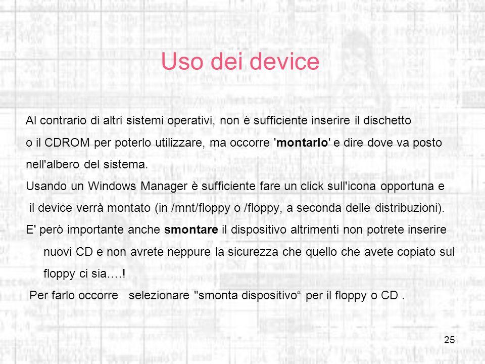 25 Uso dei device Al contrario di altri sistemi operativi, non è sufficiente inserire il dischetto o il CDROM per poterlo utilizzare, ma occorre 'mont