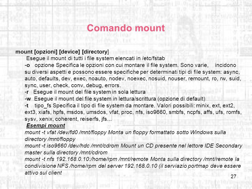 27 Comando mount mount [opzioni] [device] [directory] Esegue il mount di tutti i file system elencati in /etc/fstab -o opzione Specifica le opzioni co