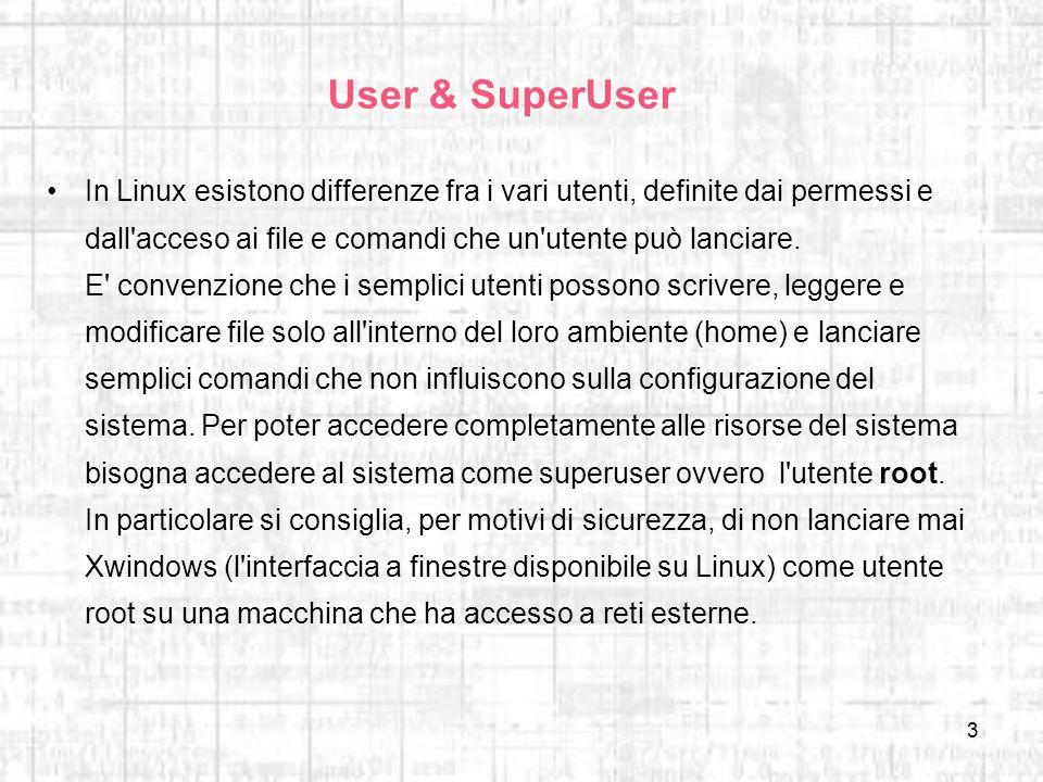 3 User & SuperUser In Linux esistono differenze fra i vari utenti, definite dai permessi e dall'acceso ai file e comandi che un'utente può lanciare. E