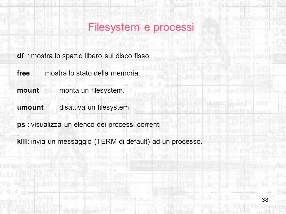 38 Filesystem e processi df:mostra lo spazio libero sul disco fisso. free:mostra lo stato della memoria. mount:monta un filesystem. umount:disattiva u