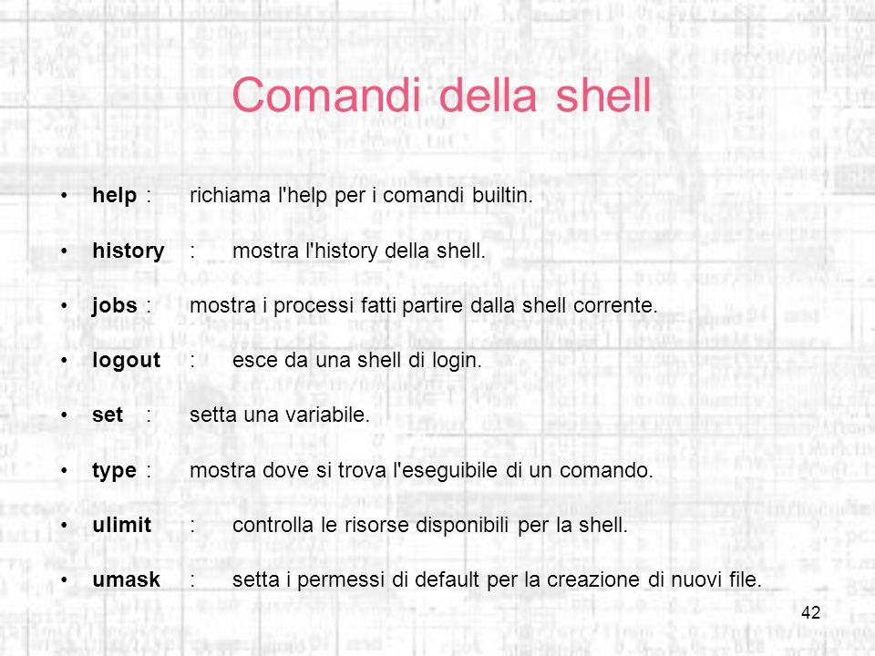 42 Comandi della shell help:richiama l'help per i comandi builtin. history:mostra l'history della shell. jobs:mostra i processi fatti partire dalla sh