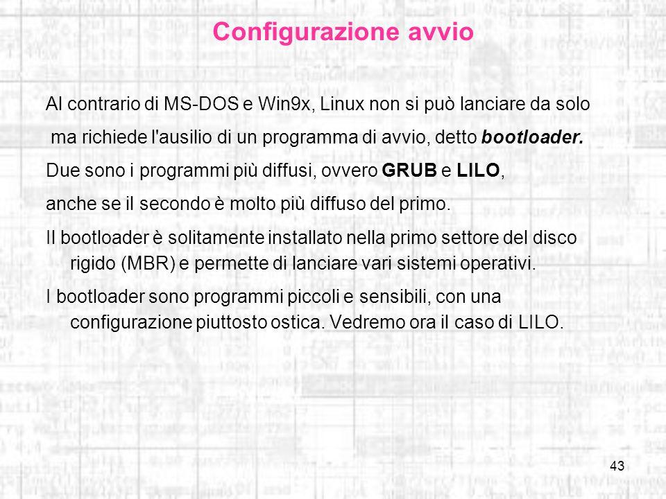 43 Configurazione avvio Al contrario di MS-DOS e Win9x, Linux non si può lanciare da solo ma richiede l'ausilio di un programma di avvio, detto bootlo