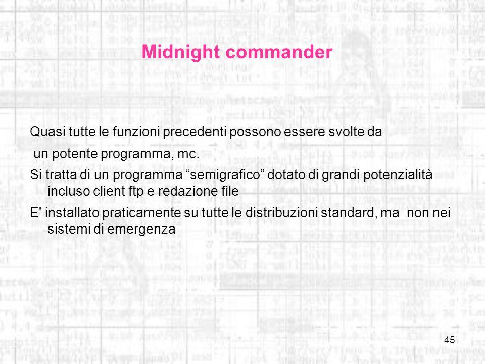 45 Midnight commander Quasi tutte le funzioni precedenti possono essere svolte da un potente programma, mc. Si tratta di un programma semigrafico dota