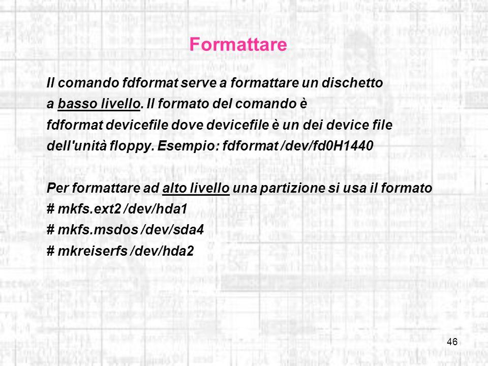 46 Formattare Il comando fdformat serve a formattare un dischetto a basso livello. Il formato del comando è fdformat devicefile dove devicefile è un d