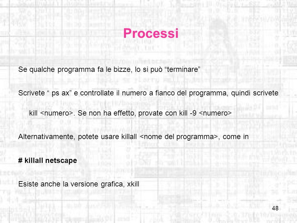 48 Processi Se qualche programma fa le bizze, lo si può terminare Scrivete ps ax e controllate il numero a fianco del programma, quindi scrivete kill.