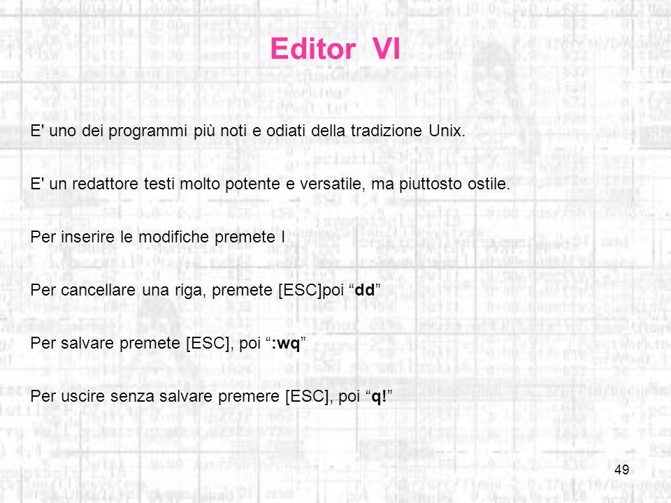 49 Editor VI E' uno dei programmi più noti e odiati della tradizione Unix. E' un redattore testi molto potente e versatile, ma piuttosto ostile. Per i