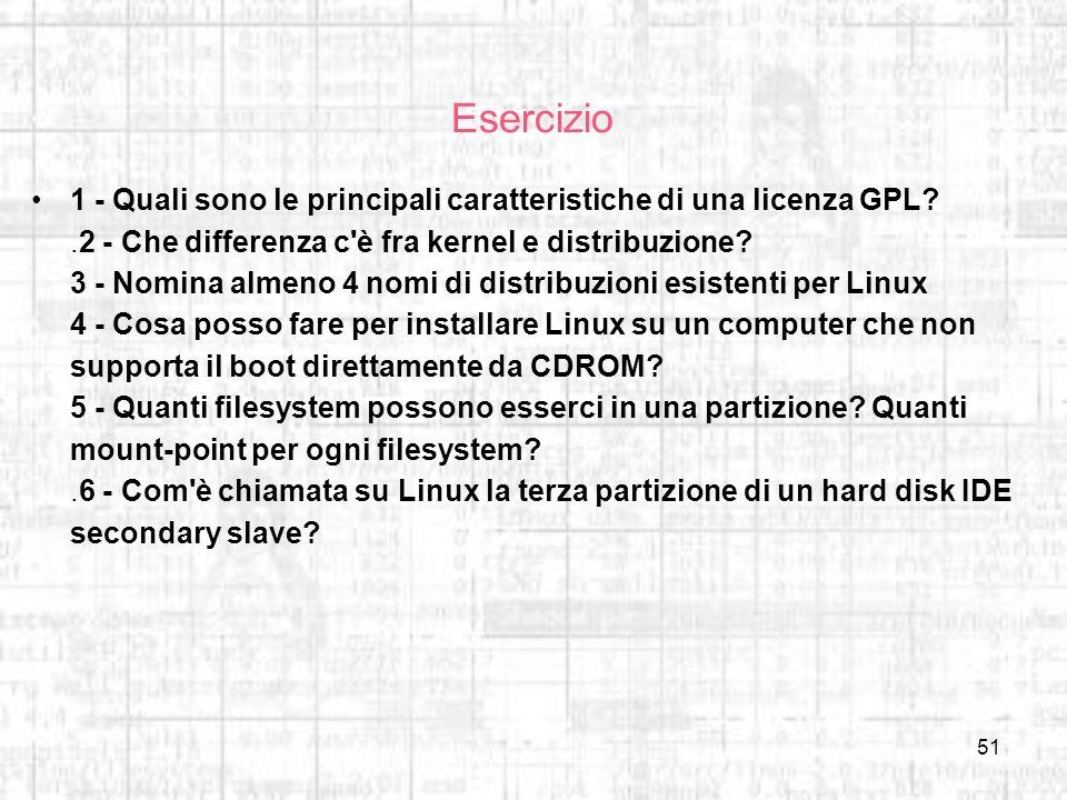 51 Esercizio 1 - Quali sono le principali caratteristiche di una licenza GPL?.2 - Che differenza c'è fra kernel e distribuzione? 3 - Nomina almeno 4 n