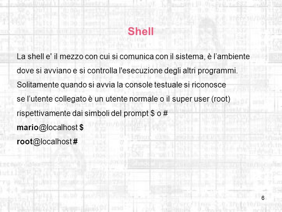 6 Shell La shell e' il mezzo con cui si comunica con il sistema, è lambiente dove si avviano e si controlla l'esecuzione degli altri programmi. Solita