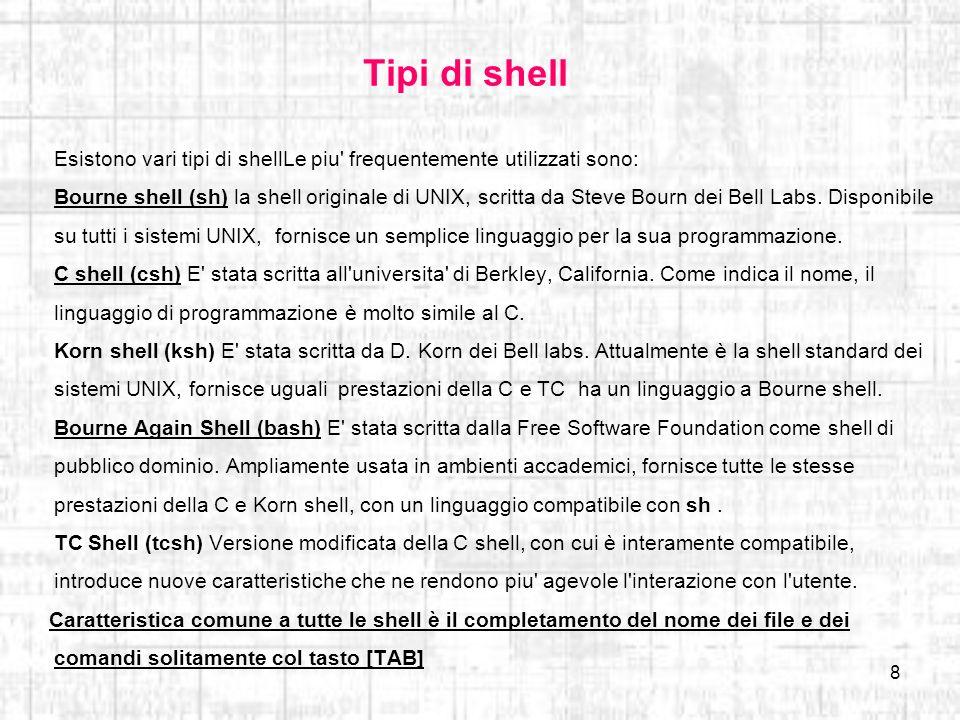 8 Tipi di shell Esistono vari tipi di shellLe piu' frequentemente utilizzati sono: Bourne shell (sh) la shell originale di UNIX, scritta da Steve Bour