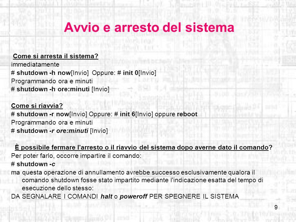 9 Avvio e arresto del sistema Come si arresta il sistema? immediatamente # shutdown -h now[Invio] Oppure: # init 0[Invio] Programmando ora e minuti #