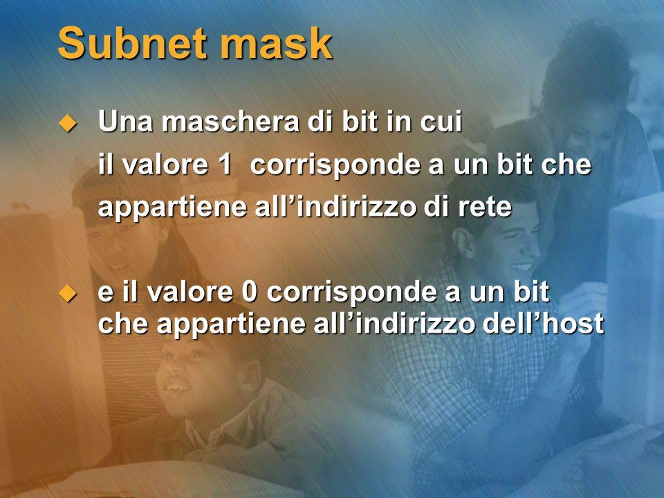 Subnet mask Una maschera di bit in cui Una maschera di bit in cui il valore 1 corrisponde a un bit che il valore 1 corrisponde a un bit che appartiene