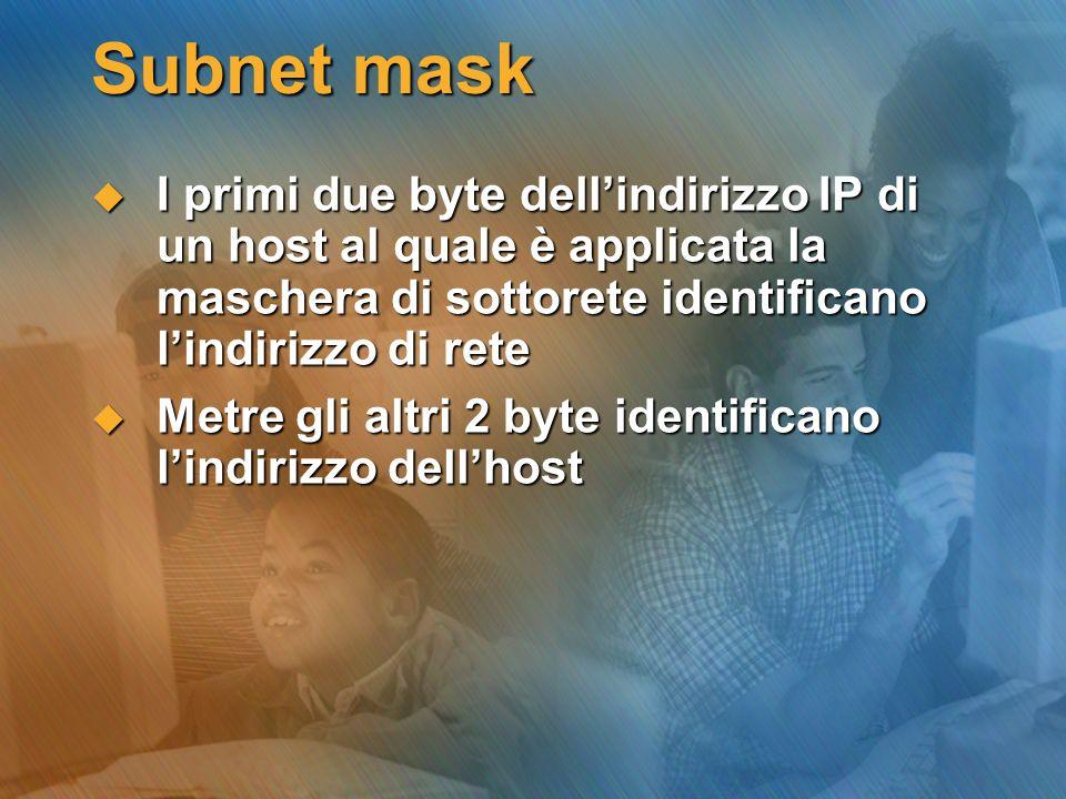 Subnet mask I primi due byte dellindirizzo IP di un host al quale è applicata la maschera di sottorete identificano lindirizzo di rete I primi due byt
