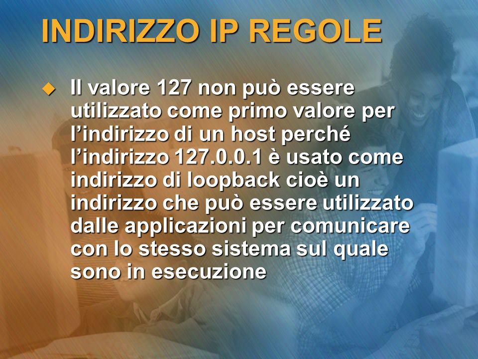 INDIRIZZO IP REGOLE Il valore 127 non può essere utilizzato come primo valore per lindirizzo di un host perché lindirizzo 127.0.0.1 è usato come indir