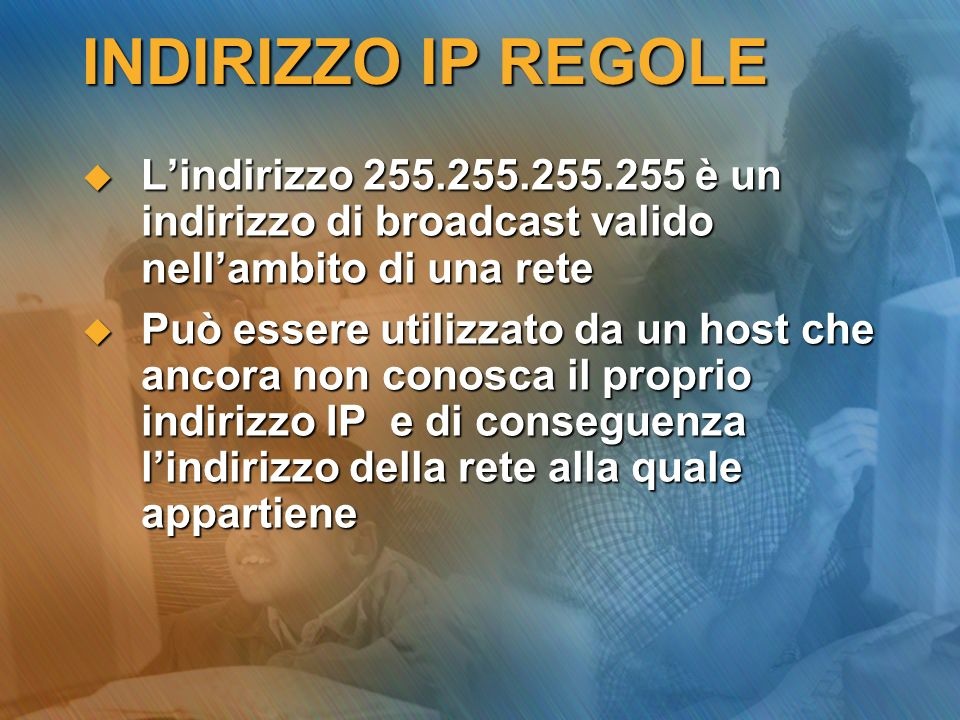 INDIRIZZO IP REGOLE Lindirizzo 255.255.255.255 è un indirizzo di broadcast valido nellambito di una rete Lindirizzo 255.255.255.255 è un indirizzo di