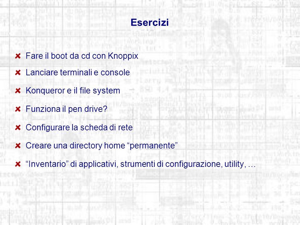Esercizi Fare il boot da cd con Knoppix Lanciare terminali e console Konqueror e il file system Funziona il pen drive.