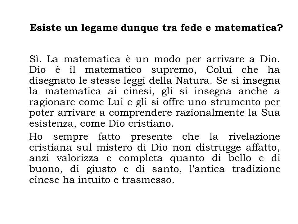Esiste un legame dunque tra fede e matematica? Sì. La matematica è un modo per arrivare a Dio. Dio è il matematico supremo, Colui che ha disegnato le