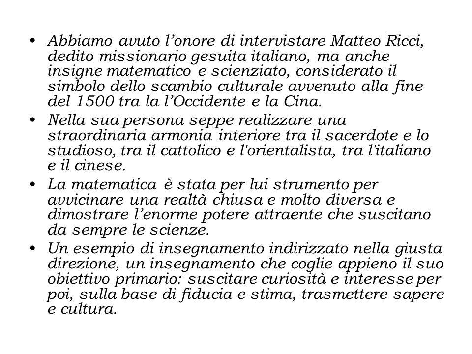 Abbiamo avuto lonore di intervistare Matteo Ricci, dedito missionario gesuita italiano, ma anche insigne matematico e scienziato, considerato il simbo