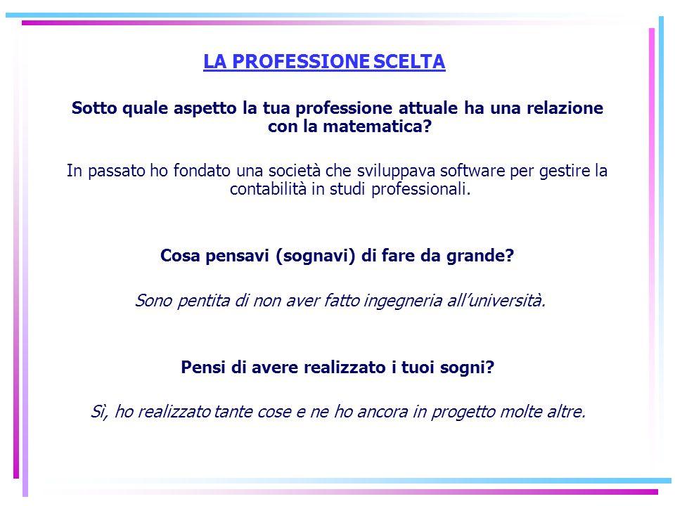 LA PROFESSIONE SCELTA Sotto quale aspetto la tua professione attuale ha una relazione con la matematica? In passato ho fondato una società che svilupp