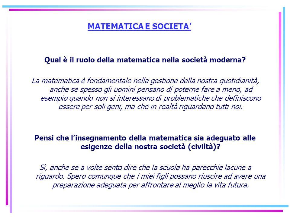 MATEMATICA E SOCIETA Qual è il ruolo della matematica nella società moderna? La matematica è fondamentale nella gestione della nostra quotidianità, an