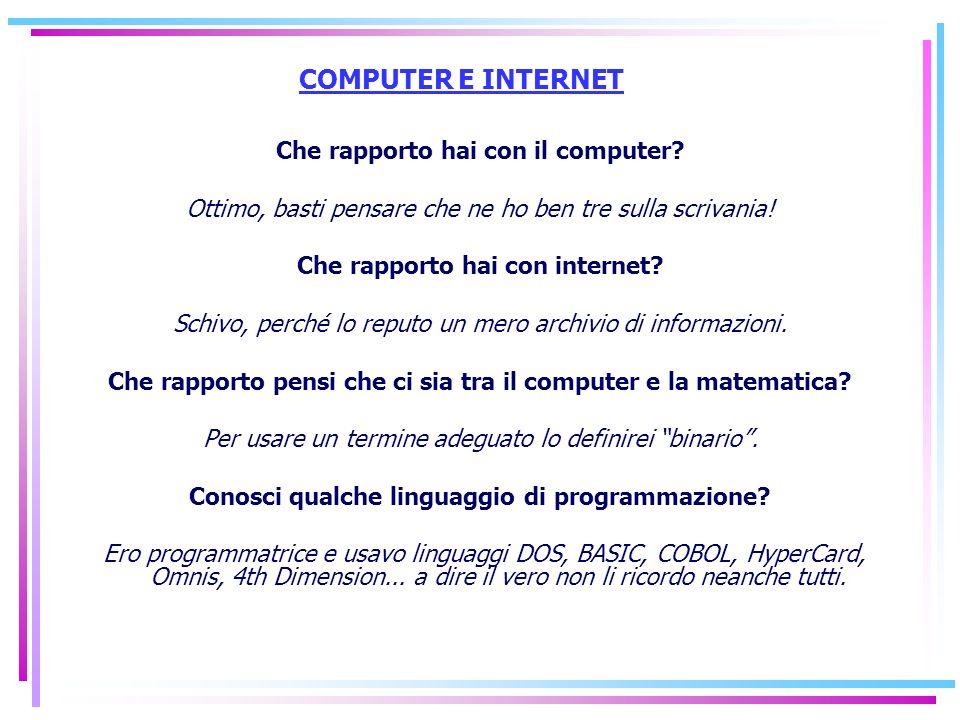 COMPUTER E INTERNET Che rapporto hai con il computer? Ottimo, basti pensare che ne ho ben tre sulla scrivania! Che rapporto hai con internet? Schivo,