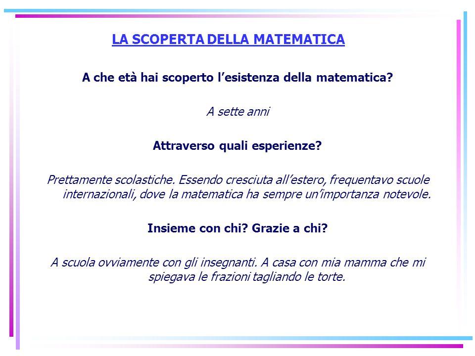 LA SCOPERTA DELLA MATEMATICA A che età hai scoperto lesistenza della matematica? A sette anni Attraverso quali esperienze? Prettamente scolastiche. Es