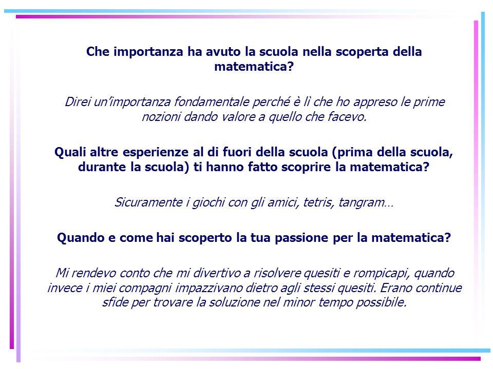 Che importanza ha avuto la scuola nella scoperta della matematica? Direi unimportanza fondamentale perché è lì che ho appreso le prime nozioni dando v