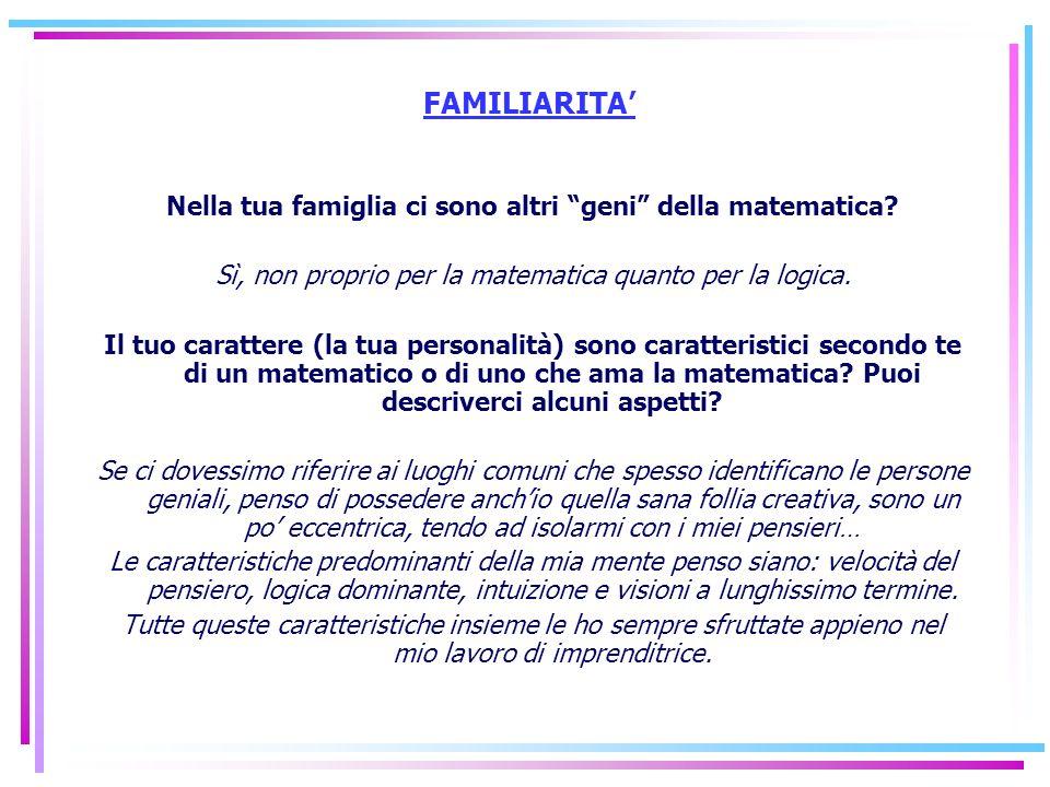 FAMILIARITA Nella tua famiglia ci sono altri geni della matematica? Sì, non proprio per la matematica quanto per la logica. Il tuo carattere (la tua p