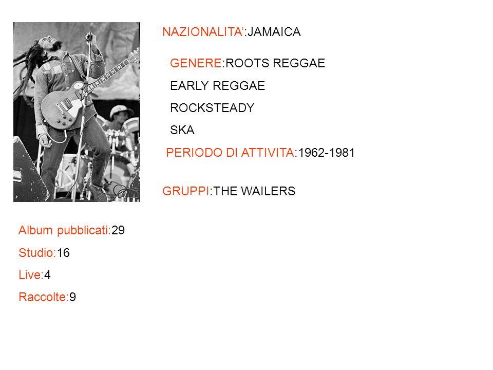 NAZIONALITA:JAMAICA GENERE:ROOTS REGGAE EARLY REGGAE ROCKSTEADY SKA PERIODO DI ATTIVITA:1962-1981 GRUPPI:THE WAILERS Album pubblicati:29 Studio:16 Liv