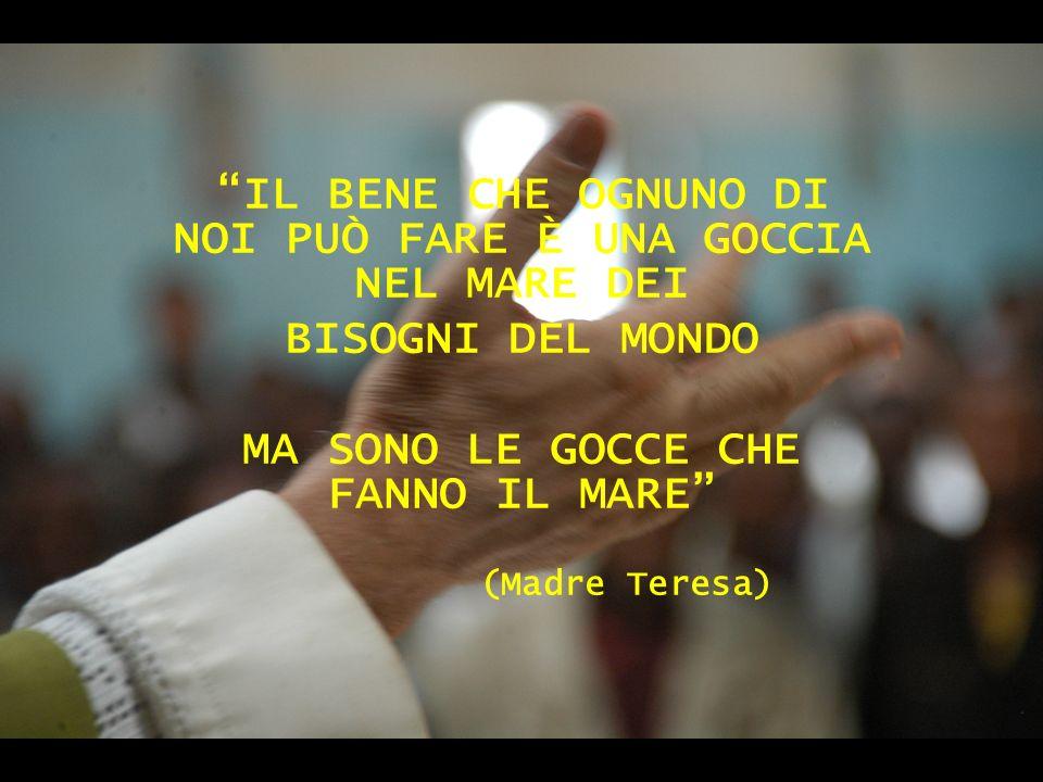 IL BENE CHE OGNUNO DI NOI PUÒ FARE È UNA GOCCIA NEL MARE DEI BISOGNI DEL MONDO MA SONO LE GOCCE CHE FANNO IL MARE (Madre Teresa)