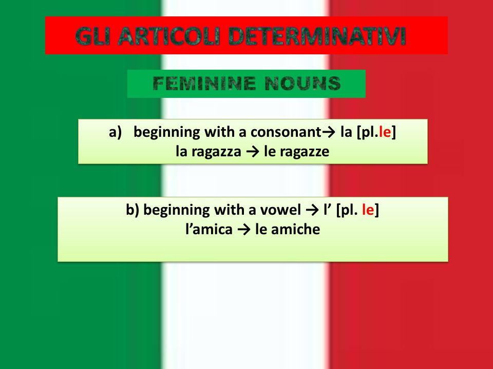 a)beginning with a consonant la [pl.le] la ragazza le ragazze a)beginning with a consonant la [pl.le] la ragazza le ragazze b) beginning with a vowel l [pl.