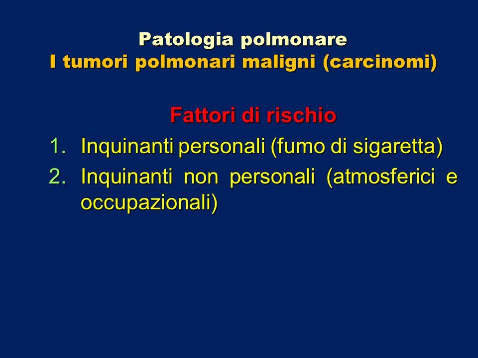 Patologia polmonare I tumori polmonari maligni (carcinomi) Fattori di rischio 1.Inquinanti personali (fumo di sigaretta) 2.Inquinanti non personali (a