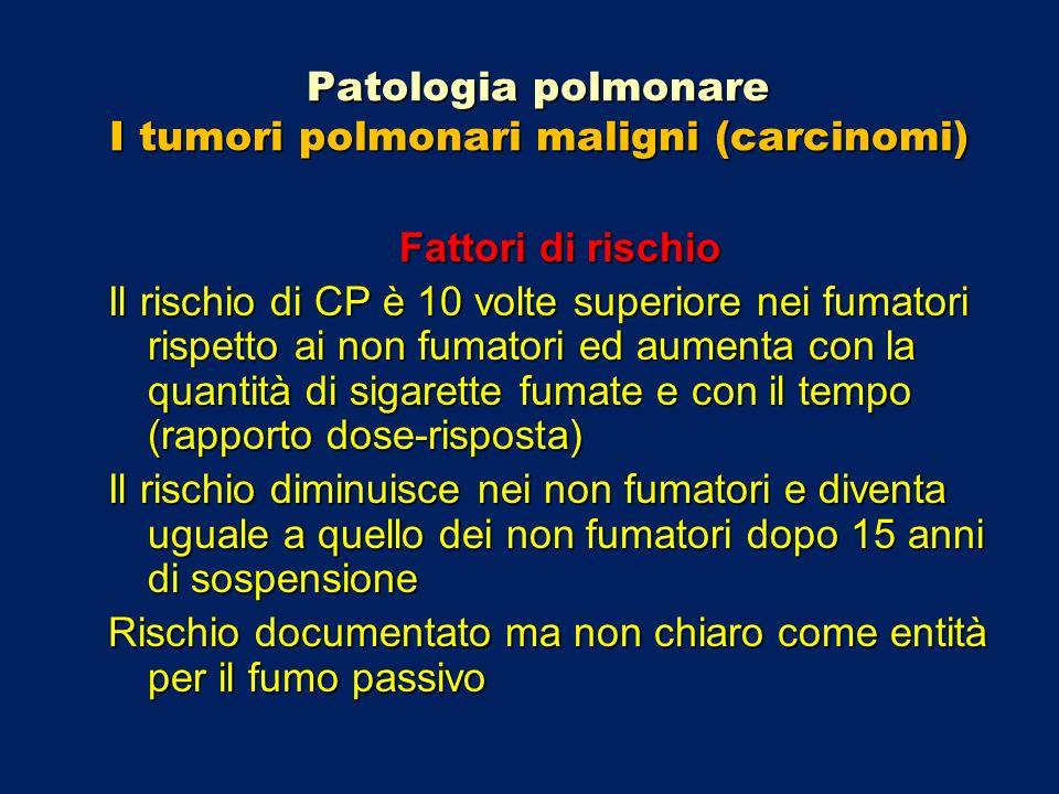 Patologia polmonare I tumori polmonari maligni (carcinomi) Fattori di rischio Il rischio di CP è 10 volte superiore nei fumatori rispetto ai non fumat