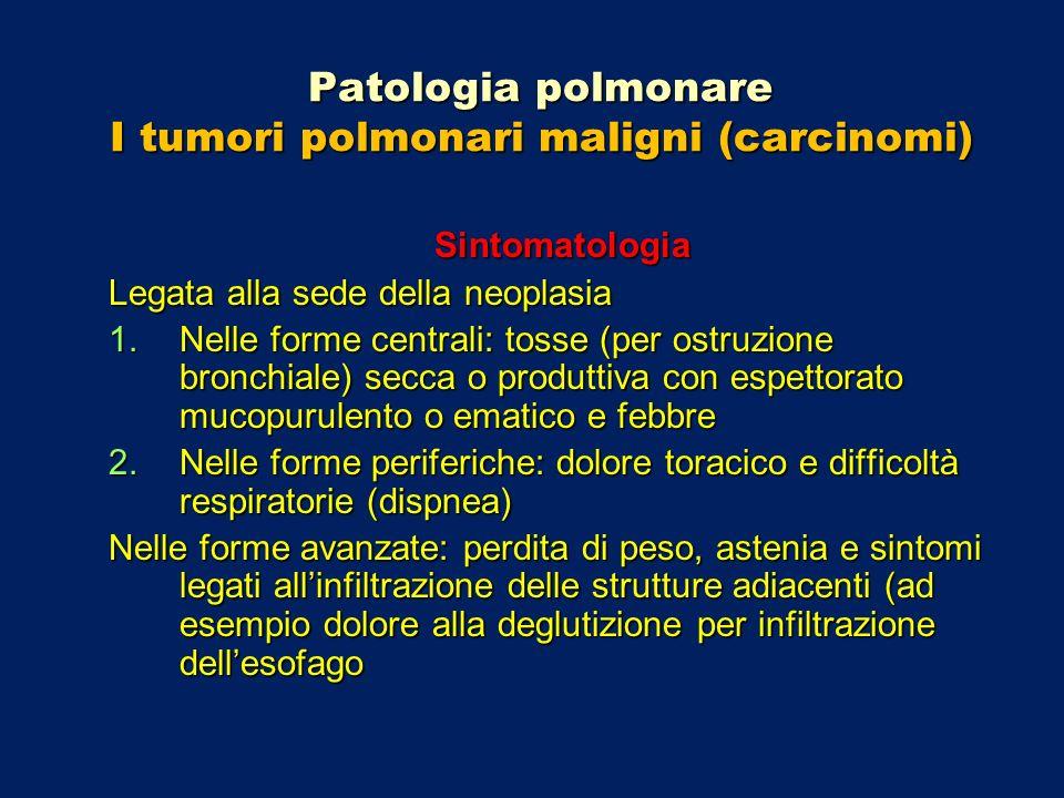 Patologia polmonare I tumori polmonari maligni (carcinomi) Sintomatologia Legata alla sede della neoplasia 1.Nelle forme centrali: tosse (per ostruzio