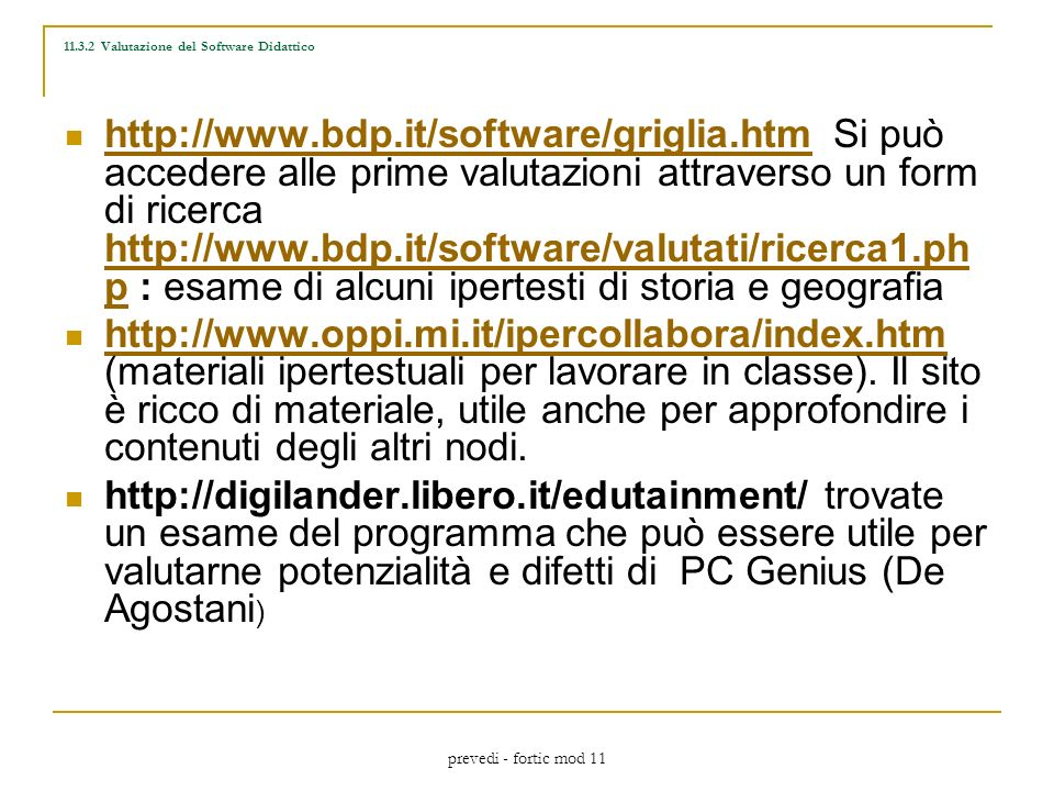 prevedi - fortic mod 11 http://www.bdp.it/software/griglia.htm Si può accedere alle prime valutazioni attraverso un form di ricerca http://www.bdp.it/software/valutati/ricerca1.ph p : esame di alcuni ipertesti di storia e geografia http://www.bdp.it/software/griglia.htm http://www.bdp.it/software/valutati/ricerca1.ph p http://www.oppi.mi.it/ipercollabora/index.htm (materiali ipertestuali per lavorare in classe).